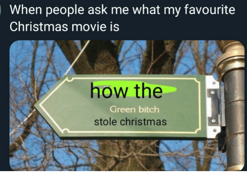 Bitch, Christmas, and Movie: When people ask me what my favourite  Christmas movie is  how the  Green bitch  stole christmas