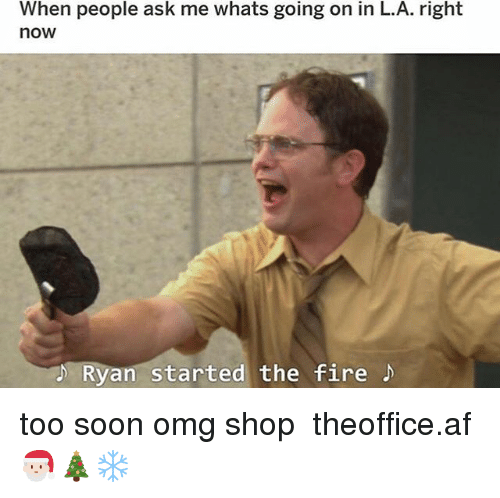 Af, Fire, and Memes: When people ask me whats going on in L.A. right  now  Ryan started the fire too soon omg shop ➵ theoffice.af 🎅🏻🎄❄️