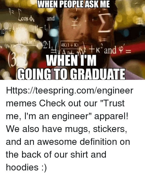 """Im An Engineer: WHEN PEOPLE ASK ME  WHEN I'M  GOING TO GRADUATE Https://teespring.com/engineermemes  Check out our """"Trust me, I'm an engineer"""" apparel! We also have mugs, stickers, and an awesome definition on the back of our shirt and hoodies :)"""