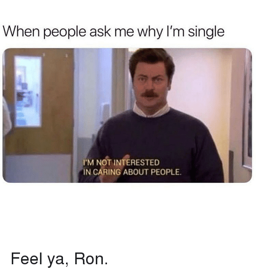 Memes, Single, and 🤖: When people ask me why I'm single  I'M NOT INTERESTED  IN CARING ABOUT PEOPLE. Feel ya, Ron.