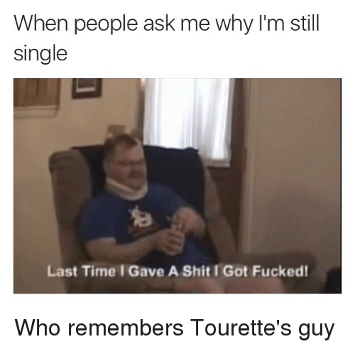tourettes: When people ask me why I'm still  single  Last Time Gave A Shit I Got Fucked! Who remembers Tourette's guy