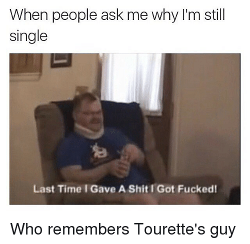 tourettes: When people ask me why I'm still  single  Last Time I Gave A Shit I Got Fucked Who remembers Tourette's guy