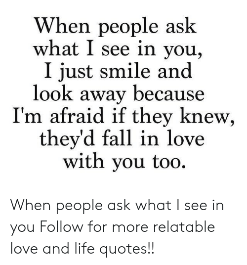 Life: When people ask  what I see in you,  I just smile and  look away because  I'm afraid if they knew,  they'd fall in love  with you too. When people ask what I see in you  Follow for more relatable love and life quotes!!