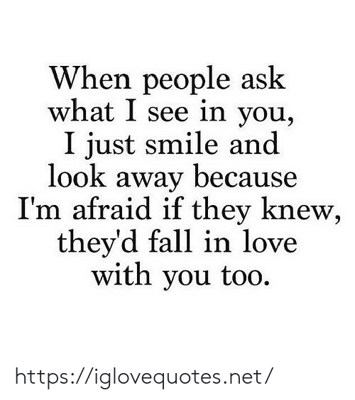 look-away: When people ask  what I see in you,  I just smile and  look away because  T'm afraid 1f they knew.  they'd fall in love  with you too. https://iglovequotes.net/