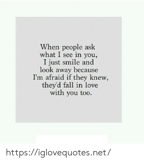 look-away: When people ask  what I see in you,  I just smile and  look away because  I'm afraid if they knew  they'd fall in love  with you too. https://iglovequotes.net/