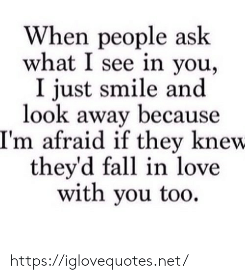 look-away: When people ask  what I see in you  I just smile and  look away because  I'm afraid if they knew  they'd fall in love  with you too https://iglovequotes.net/