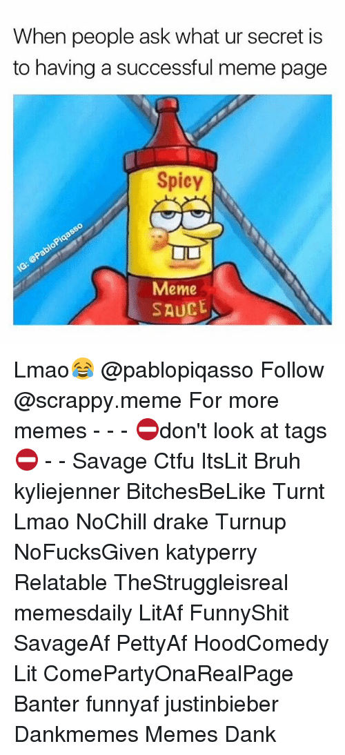 Bruh, Ctfu, and Dank: When people ask what ur secret is  to having a successful meme page  Spicy  Meme  SAUCE Lmao😂 @pablopiqasso Follow @scrappy.meme For more memes - - - ⛔️don't look at tags⛔️ - - Savage Ctfu ItsLit Bruh kyliejenner BitchesBeLike Turnt Lmao NoChill drake Turnup NoFucksGiven katyperry Relatable TheStruggleisreal memesdaily LitAf FunnyShit SavageAf PettyAf HoodComedy Lit ComePartyOnaRealPage Banter funnyaf justinbieber Dankmemes Memes Dank
