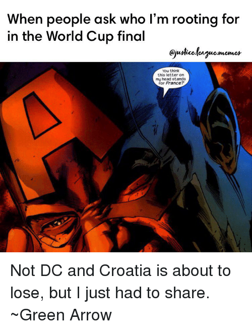 green arrow: When people ask who I'm rooting for  in the World Cup final  QjuMice.eguememes  You think  this ietter on  my head stands  for France?  0 Not DC and Croatia is about to lose, but I just had to share. ~Green Arrow