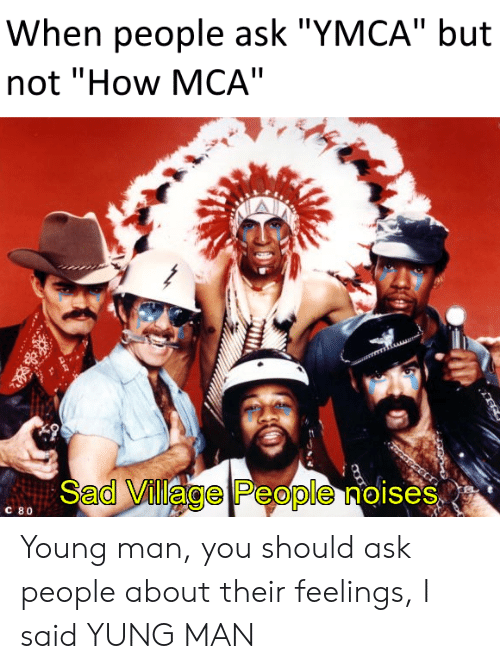 """village people: When people ask """"YMCA"""" but  not """"How MCA""""  Sad Village People noises  C 80 Young man, you should ask people about their feelings, I said YUNG MAN"""