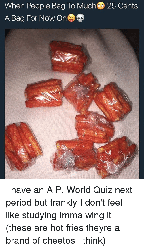 Cheetos, Period, and Tumblr: When People Beg To Much C 25 Cents  A Bag For Now On I have an A.P. World Quiz next period but frankly I don't feel like studying Imma wing it (these are hot fries theyre a brand of cheetos I think)
