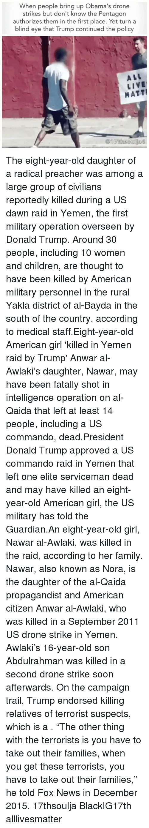 "commandos: When people bring up Obama's drone  strikes but don't know the Pentagon  authorizes them in the first place. Yet turn a  blind eye that Trump continued the policy  ALL  LIVE  MATT! The eight-year-old daughter of a radical preacher was among a large group of civilians reportedly killed during a US dawn raid in Yemen, the first military operation overseen by Donald Trump. Around 30 people, including 10 women and children, are thought to have been killed by American military personnel in the rural Yakla district of al-Bayda in the south of the country, according to medical staff.Eight-year-old American girl 'killed in Yemen raid <approved >by Trump' Anwar al-Awlaki's daughter, Nawar, may have been fatally shot in intelligence operation on al-Qaida that left at least 14 people, including a US commando, dead.President Donald Trump <personally >approved a US commando raid in Yemen that left one elite serviceman dead and may have killed an eight-year-old American girl, the US military has told the Guardian.An eight-year-old girl, Nawar al-Awlaki, was killed in the raid, according to her family. Nawar, also known as Nora, is the daughter of the al-Qaida propagandist and American citizen Anwar al-Awlaki, who was killed in a September 2011 US drone strike in Yemen. Awlaki's 16-year-old son Abdulrahman was killed in a second drone strike soon afterwards. On the campaign trail, Trump endorsed killing relatives of terrorist suspects, which is a <war crime>. ""The other thing with the terrorists is you have to take out their families, when you get these terrorists, you have to take out their families,"" he told Fox News in December 2015. 17thsoulja BlackIG17th alllivesmatter"