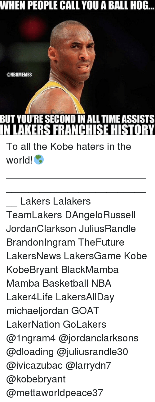 Basketball, Los Angeles Lakers, and Memes: WHEN PEOPLE CALL YOU ABALL HOG  @NBAMEMES  BUT YOU'RE SECOND IN ALL TIME ASSISTS  IN LAKERS FRANCHISE HISTORY To all the Kobe haters in the world!🌎____________________________________________________ Lakers Lalakers TeamLakers DAngeloRussell JordanClarkson JuliusRandle BrandonIngram TheFuture LakersNews LakersGame Kobe KobeBryant BlackMamba Mamba Basketball NBA Laker4Life LakersAllDay michaeljordan GOAT LakerNation GoLakers @1ngram4 @jordanclarksons @dloading @juliusrandle30 @ivicazubac @larrydn7 @kobebryant @mettaworldpeace37