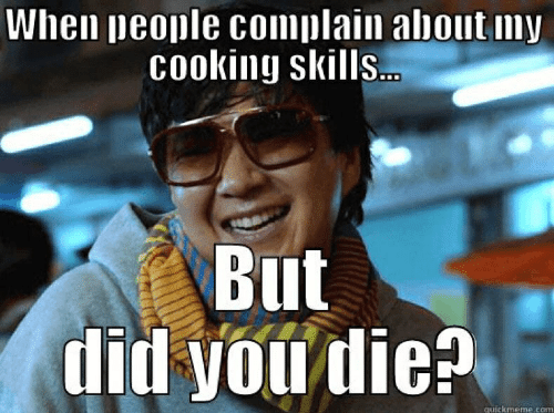 did you die: When people complain about my  Cooking skills..  But  did you die?  quickmeme.com