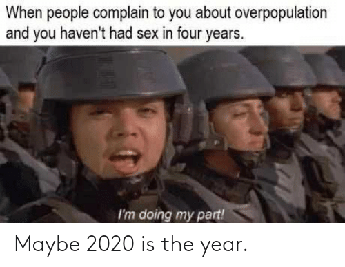 complain: When people complain to you about overpopulation  and you haven't had sex in four years.  I'm doing my part! Maybe 2020 is the year.