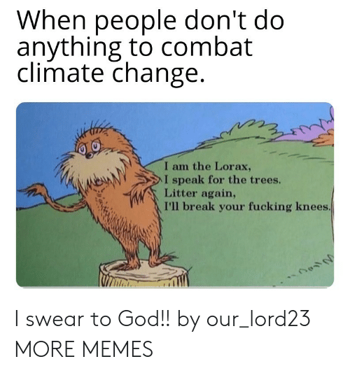 swear to god: When people don't do  anything to combat  climate change  I am the Lorax,  NeAN  > l speak for the trees.  Litter again,  I'll break your fucking knees I swear to God!! by our_lord23 MORE MEMES