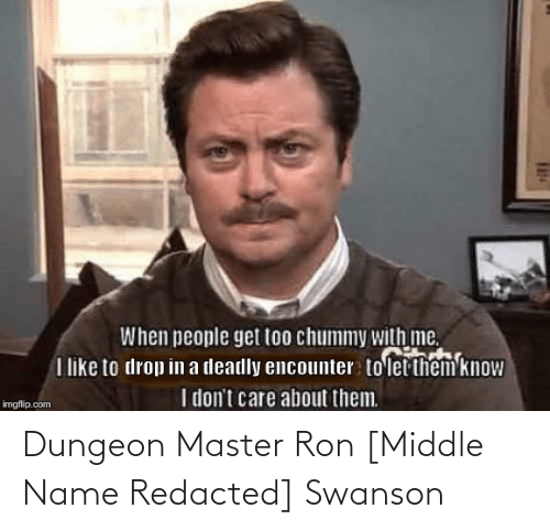Dungeon Master: When people get too chummy with me.  I like to drop in a deadly encounter to let them know  I don't care about them.  imgflip.com Dungeon Master Ron [Middle Name Redacted] Swanson