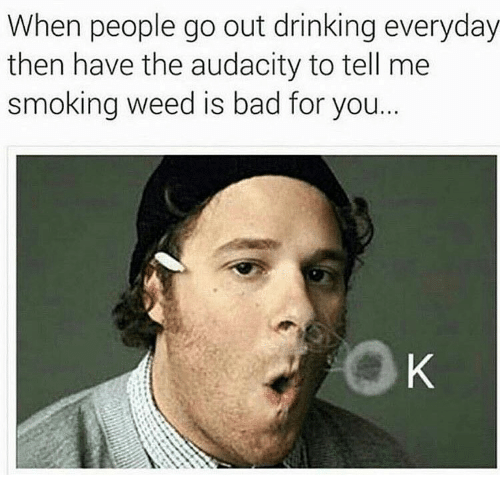 Smoke Weed: When people go out drinking everyday  then have the audacity to tell me  smoking weed is bad for you.
