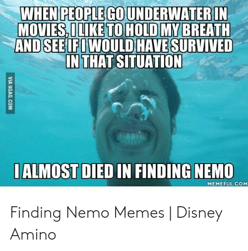 Nemo Meme: WHEN PEOPLE GO UNDERWATERIN  MOVIES I LIKE TO HOLD MY BREATH  AND SEE IFI WOULD HAVE SURVIVED  INTHAT SITUATION  ALMOST DIED IN FINDING NEMO  MEMEFUL.COM Finding Nemo Memes | Disney Amino