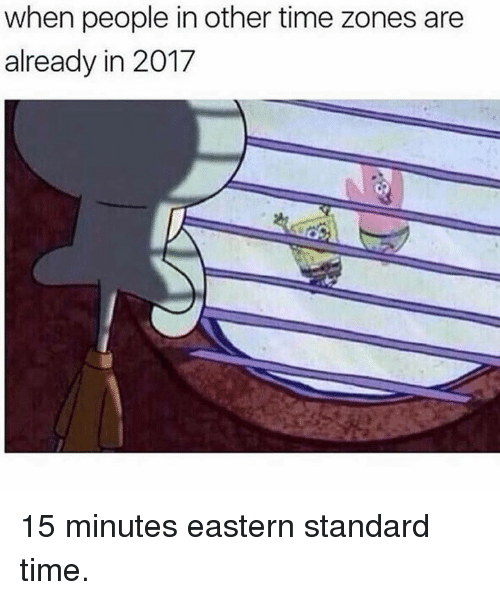 Dank Memes, Time Zones, and Time Zone: when people in other time zones are  already in 2017 15 minutes eastern standard time.