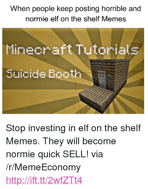 """Elf, Elf on the Shelf, and Memes: When people keep posting horrible and  normie elf on the shelf Memes  Minecraft Tutorials  Suicide Booth <p>Stop investing in elf on the shelf Memes. They will become normie quick SELL! via /r/MemeEconomy <a href=""""http://ift.tt/2wfZTt4"""">http://ift.tt/2wfZTt4</a></p>"""
