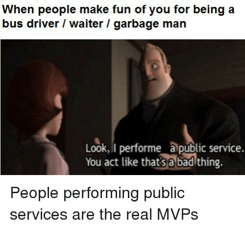 Bad, The Real, and Fun: When people make fun of you for being a  bus driver / waiter / garbage man  Look, I performe a public service.  You act like thatsa bad thing. <p>People performing public services are the real MVPs</p>
