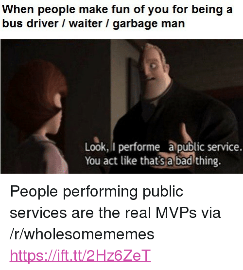 """Bad, The Real, and Fun: When people make fun of you for being a  bus driver / waiter / garbage man  Look, I performe a public service.  You act like thatsa bad thing. <p>People performing public services are the real MVPs via /r/wholesomememes <a href=""""https://ift.tt/2Hz6ZeT"""">https://ift.tt/2Hz6ZeT</a></p>"""
