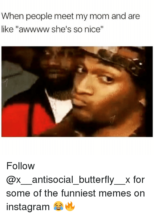 "Instagram, Memes, and Butterfly: When people meet my mom and are  like ""awwww. she's so nice"" Follow @x__antisocial_butterfly__x for some of the funniest memes on instagram 😂🔥"