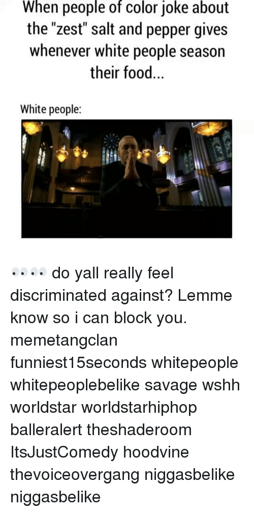 "Discriminize: When people of color joke about  the ""zest"" salt and pepper gives  whenever white people season  their food.  White people 👀👀 do yall really feel discriminated against? Lemme know so i can block you. memetangclan funniest15seconds whitepeople whitepeoplebelike savage wshh worldstar worldstarhiphop balleralert theshaderoom ItsJustComedy hoodvine thevoiceovergang niggasbelike niggasbelike"