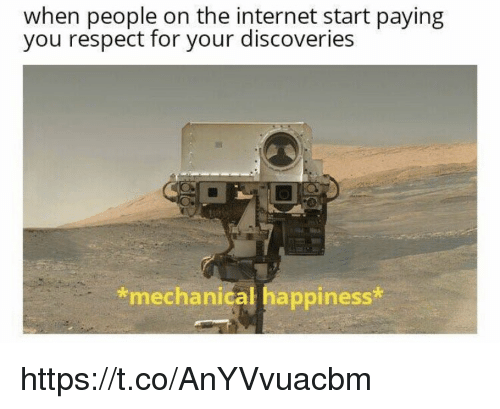 mechanical: when people on the internet start paying  you respect for your discoveries  *mechanical happiness https://t.co/AnYVvuacbm