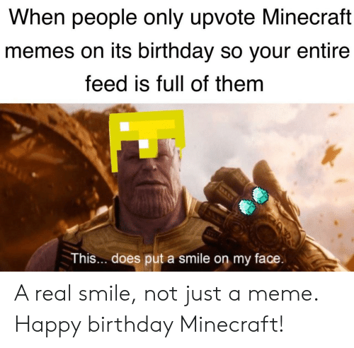 Meme Happy: When people only upvote Minecraft  memes on its birthday so your entire  feed is full of them  This... does put a smile on my face A real smile, not just a meme. Happy birthday Minecraft!