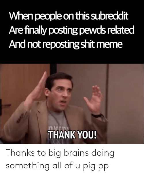 Meme Thank You: When people onthis subreddit  Are finally posting pewds related  And not reposting shit meme  THANK YOU! Thanks to big brains doing something all of u pig pp