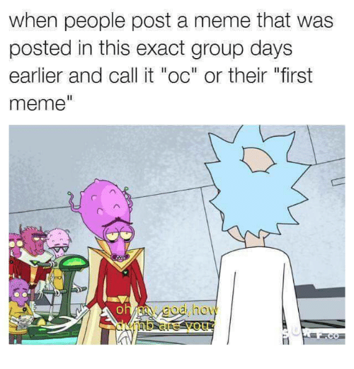 """Meme, Group, and First: when people post a meme that was  posted in this exact group days  earlier and call it """"oc"""" or their """"first  meme  ol  oa ho"""