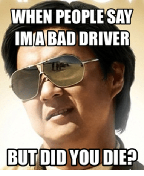 Bad Driver Meme: WHEN PEOPLE SAY  IMABAD DRIVER  BUT DID YOU DIE?