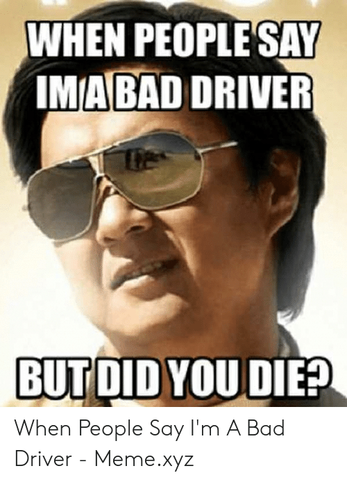 Bad Driver Meme: WHEN PEOPLE SAY  IMABAD DRIVER  BUT DID YOU DIEP When People Say I'm A Bad Driver - Meme.xyz