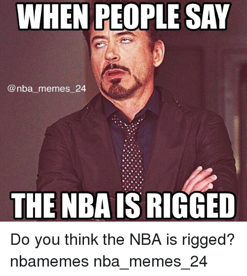 Meme, Memes, and Nba: WHEN PEOPLE SAY  nba memes 24  THE NBA IS RIGGED Do you think the NBA is rigged? nbamemes nba_memes_24