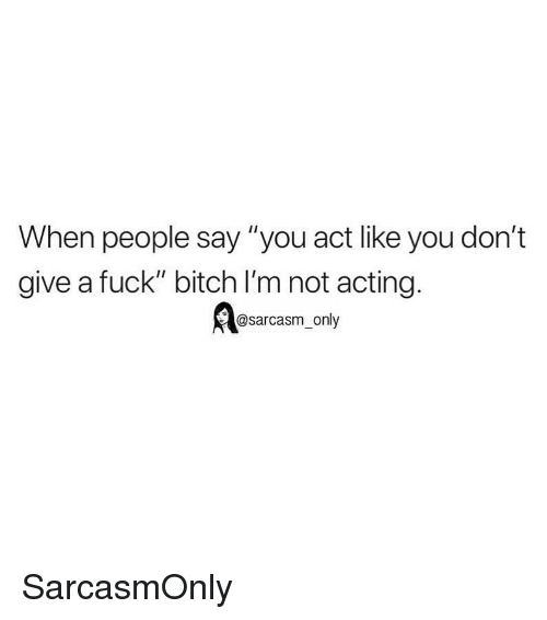 "Bitch, Funny, and Memes: When people say ""you act like you don't  give a fuck"" bitch I'm not acting.  @sarcasm_only SarcasmOnly"