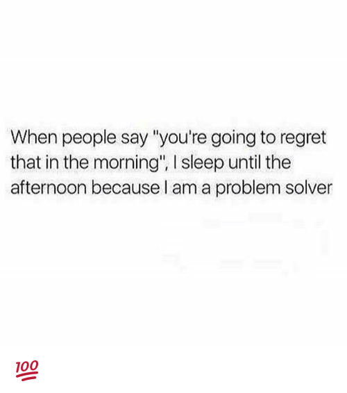 """Regretment: When people say """"you're going to regret  that in the morning"""", l sleep until the  afternoon because I am a problem solver 💯"""