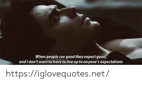 I Dont Want To: When people see good they expect good,  and I don't want to have to live up to anyone's expectations https://iglovequotes.net/