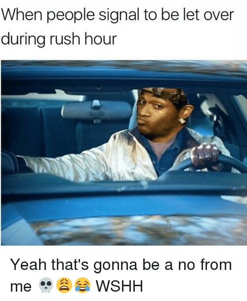 Thats Gonna Be A No From Me: When people signal to be let over  during rush hour Yeah that's gonna be a no from me 💀😩😂 WSHH