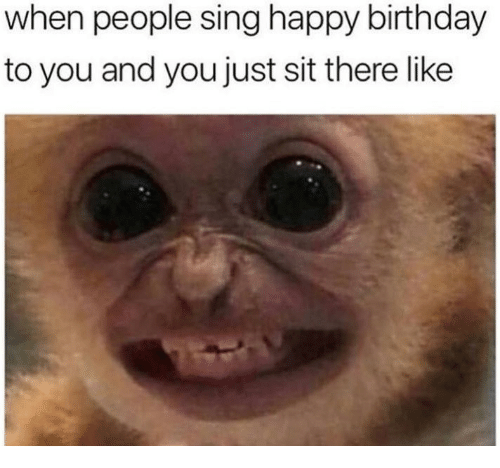 happy birthday to you: when people sing happy birthday  to you and you just sit there like