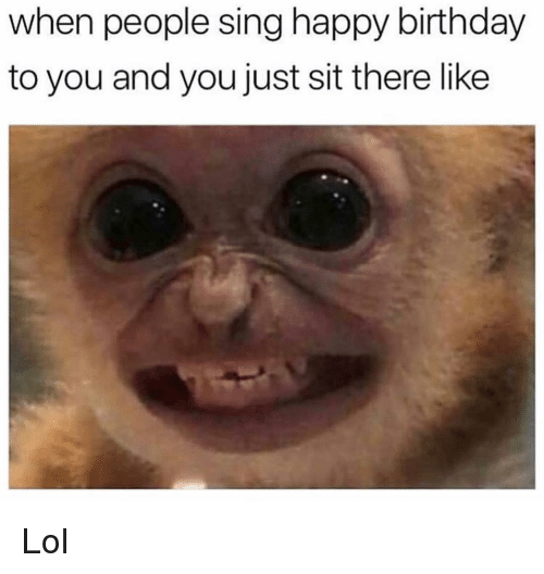 happy birthday to you: when people sing happy birthday  to you and you just sit there like Lol