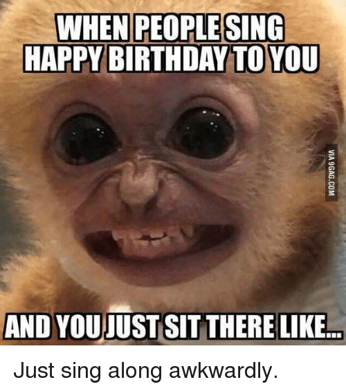 Birthday, Dank, and Singing: WHEN PEOPLE SING  HAPPY BIRTHDAY TO YOU  AND YOUJUST SIT THERE LIKE... Just sing along awkwardly.