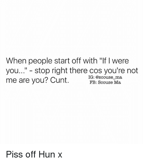 "Memes, Cunt, and 🤖: When people start off with ""If were  you..."" stop right there cos you're not  IG: @scouse ma,  me are you? Cunt.  FB: Scouse Ma. Piss off Hun x"