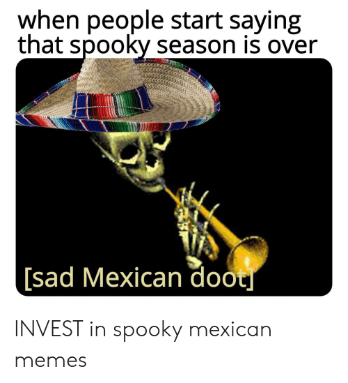 Mexican Memes: when people start saying  that spooky season is over  [sad Mexican doot INVEST in spooky mexican memes