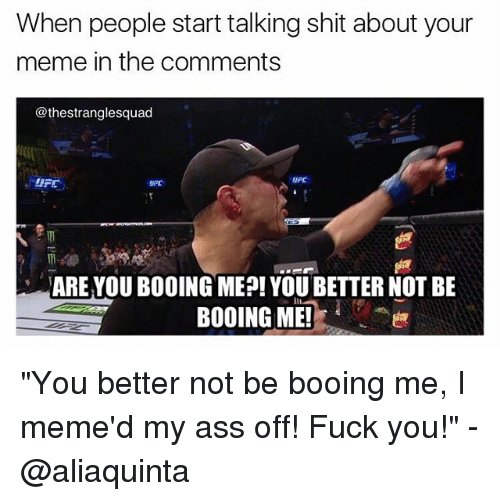 """Meme, Memes, and Ufc: When people start talking shit about your  meme in the comments  @thestranglesquad  uFC  ARE YOU BOOING ME?! YOU BETTER NOT BE  BOOING ME! """"You better not be booing me, I meme'd my ass off! Fuck you!"""" - @aliaquinta"""