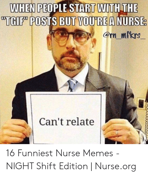 Nurse Meme: WHEN PEOPLE START WITH THE  i TGIF POSTS BUT MOUİREANURSE  Can't relate 16 Funniest Nurse Memes - NIGHT Shift Edition | Nurse.org