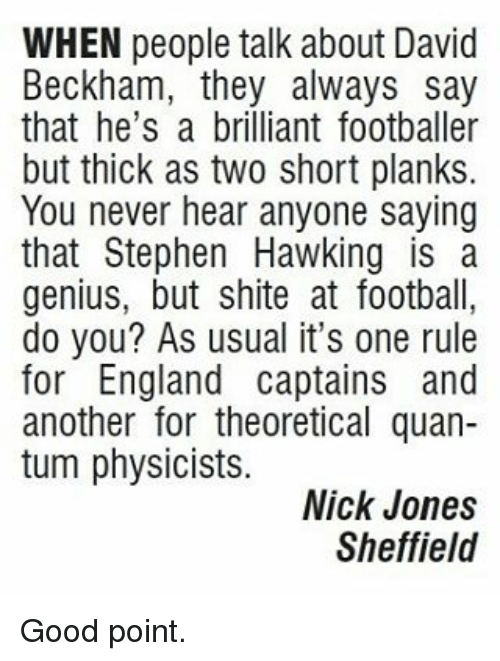 David Beckham, England, and Memes: WHEN people talk about David  Beckham, they always say  that he's a brilliant footballer  but thick as two short planks.  You never hear anyone saying  that Stephen Hawking is a  genius, but shite at football,  do you? As usual it's one rule  for England captains and  another for theoretical quan-  tum physicists.  Nick Jones  Sheffield Good point.