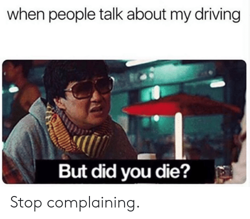 Stop Complaining: when people talk about my driving  But did you die? Stop complaining.