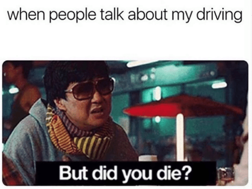 did you die: when people talk about my driving  But did you die?