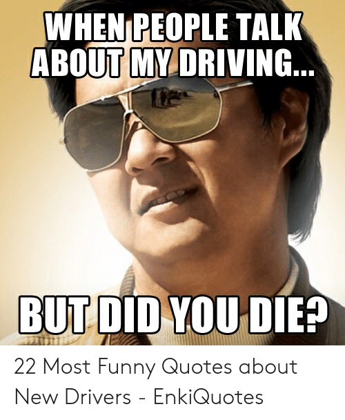 Bad Driver Meme: WHEN PEOPLE TALK  ABOUT MY DRIVING  BUT DID YOUDIE? 22 Most Funny Quotes about New Drivers - EnkiQuotes